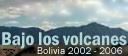 Bajo los volcanes  -  Bolivia 2002-2006